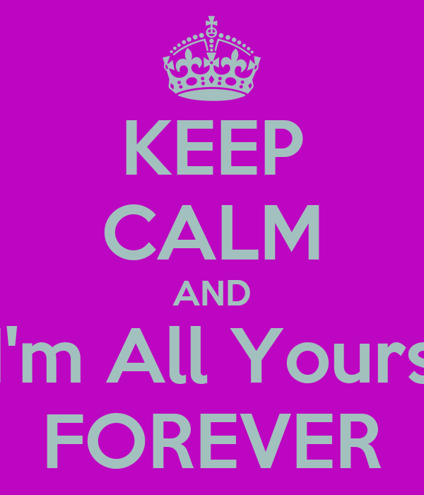 KEEP CALM AND I'm All Yours FOREVER