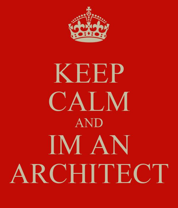 KEEP CALM AND IM AN ARCHITECT