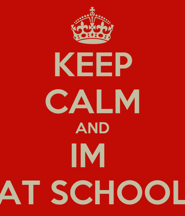 KEEP CALM AND IM  AT SCHOOL