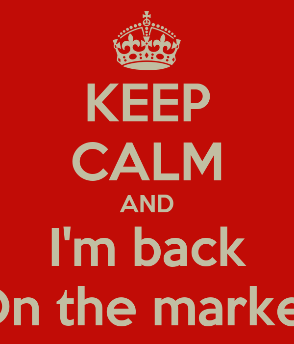 KEEP CALM AND I'm back On the market