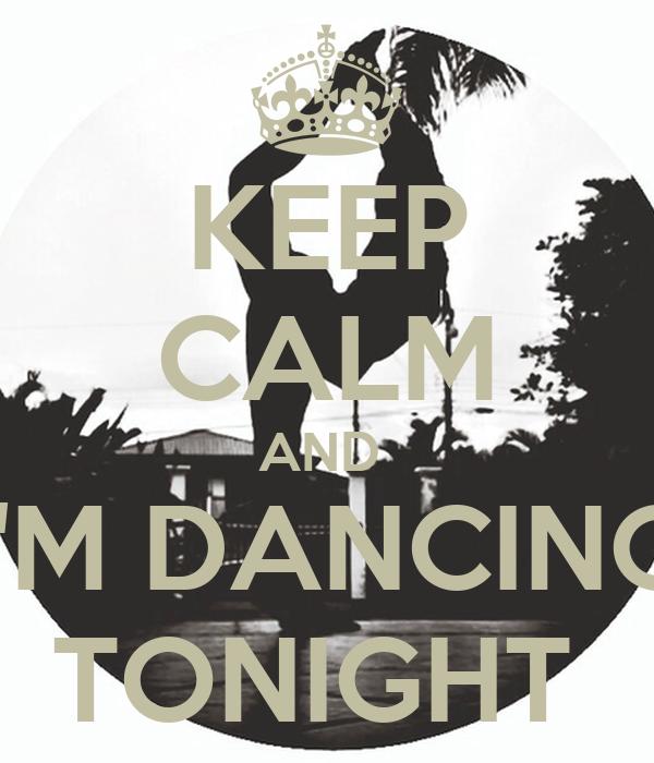 KEEP CALM AND  I'M DANCING TONIGHT