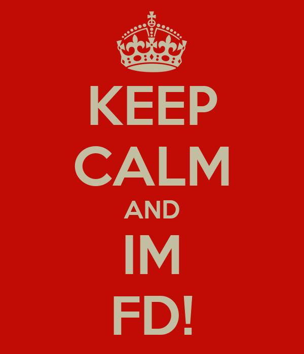 KEEP CALM AND IM FD!