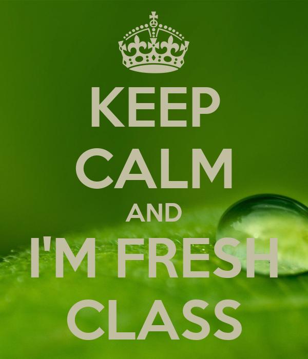 KEEP CALM AND I'M FRESH CLASS