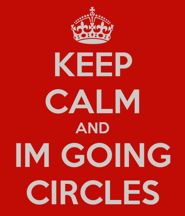 KEEP CALM AND IM GOING CIRCLES