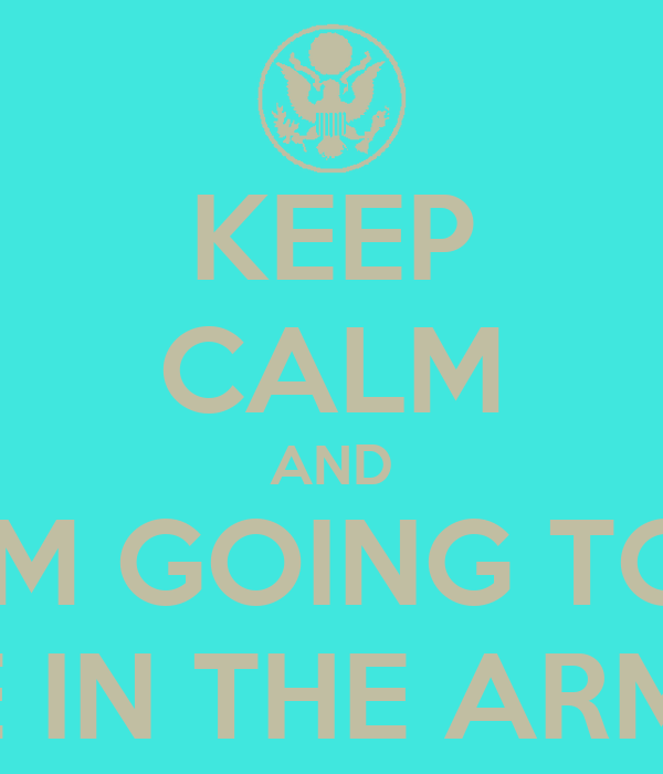 KEEP CALM AND IM GOING TO BE IN THE ARMY