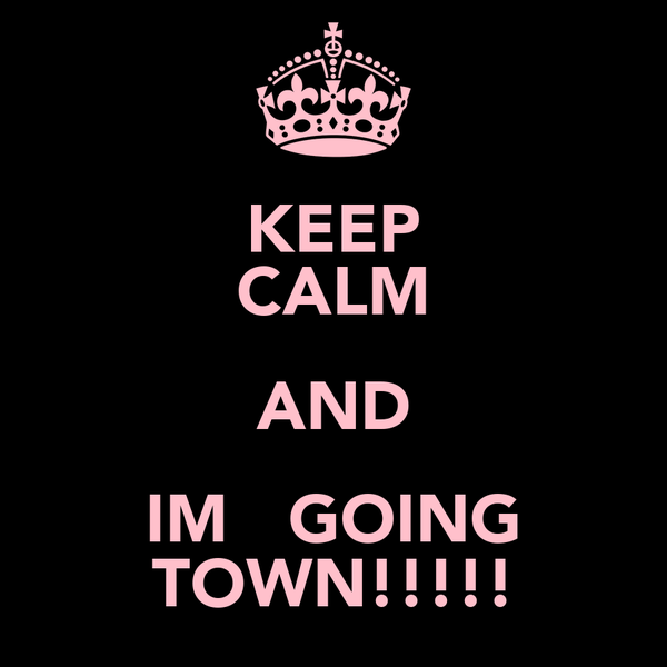 KEEP CALM AND IM   GOING TOWN!!!!!