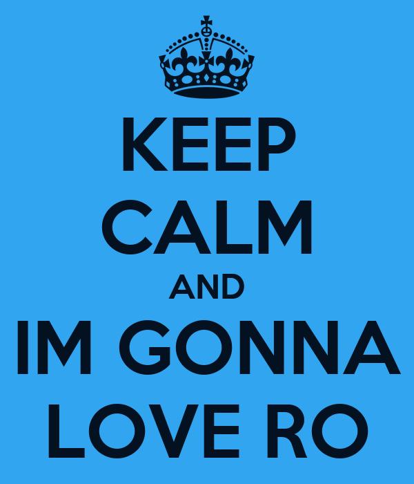 KEEP CALM AND IM GONNA LOVE RO