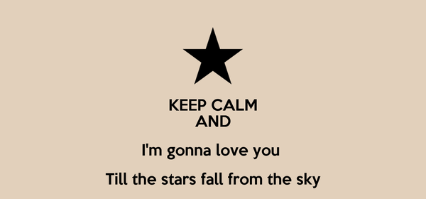KEEP CALM AND I'm gonna love you  Till the stars fall from the sky