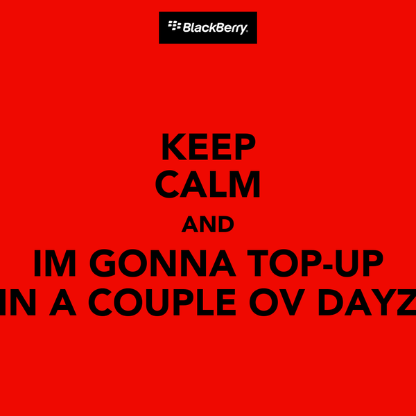 KEEP CALM AND IM GONNA TOP-UP IN A COUPLE OV DAYZ
