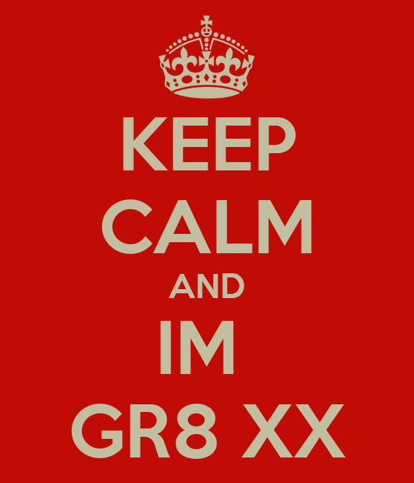 KEEP CALM AND IM  GR8 XX