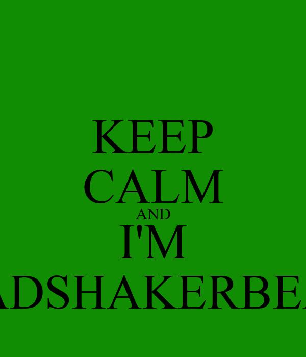 KEEP CALM AND I'M HEADSHAKERBEATZ