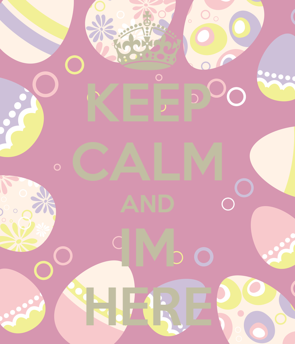 KEEP CALM AND IM HERE
