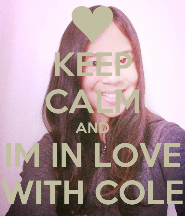 KEEP CALM AND IM IN LOVE WITH COLE