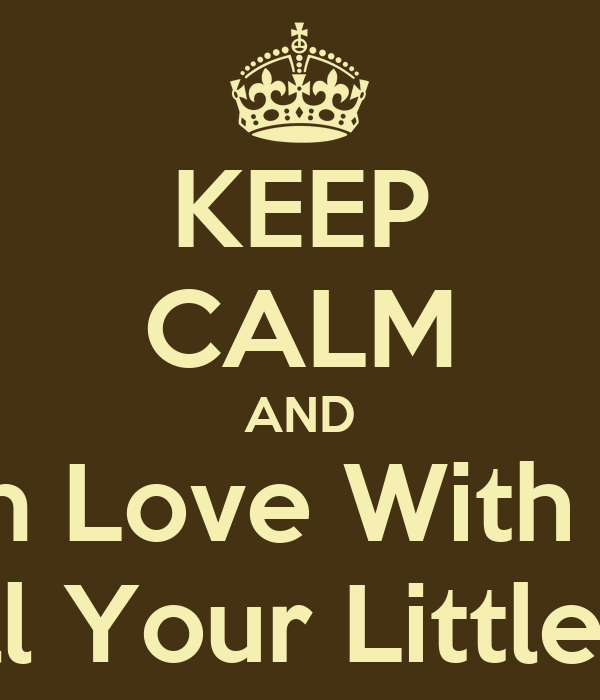 KEEP CALM AND Im In Love With You And All Your Little Things