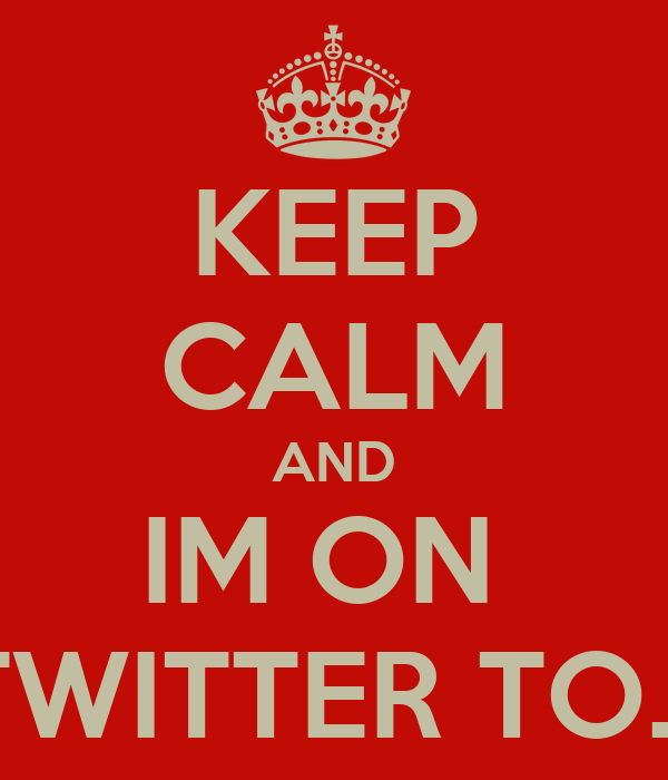 KEEP CALM AND IM ON  TWITTER TO...