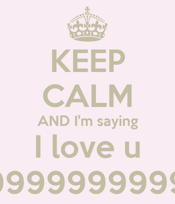 KEEP CALM AND I'm saying I love u %99999999999999999999....