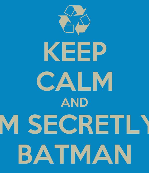 KEEP CALM AND IM SECRETLY BATMAN