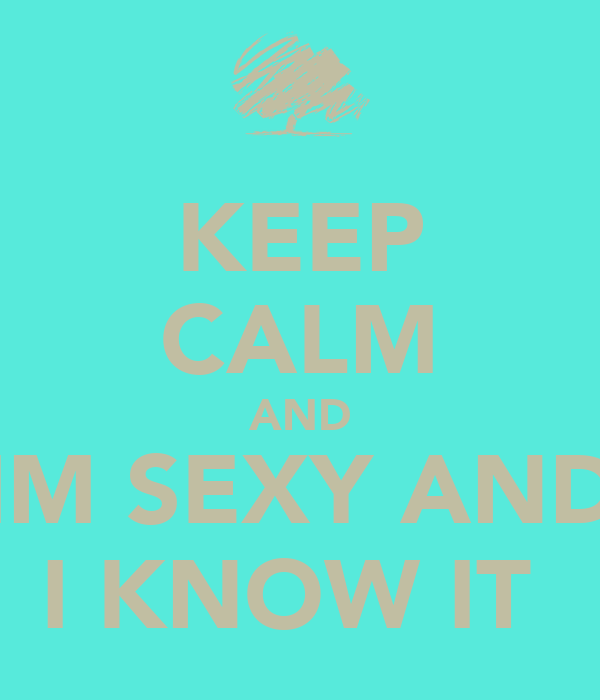 KEEP CALM AND IM SEXY AND I KNOW IT