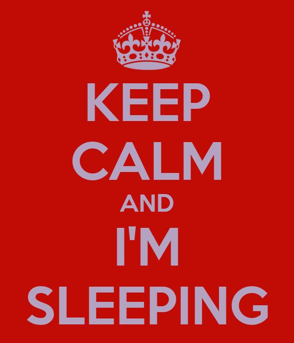 KEEP CALM AND I'M SLEEPING