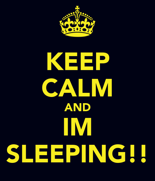 KEEP CALM AND IM SLEEPING!!