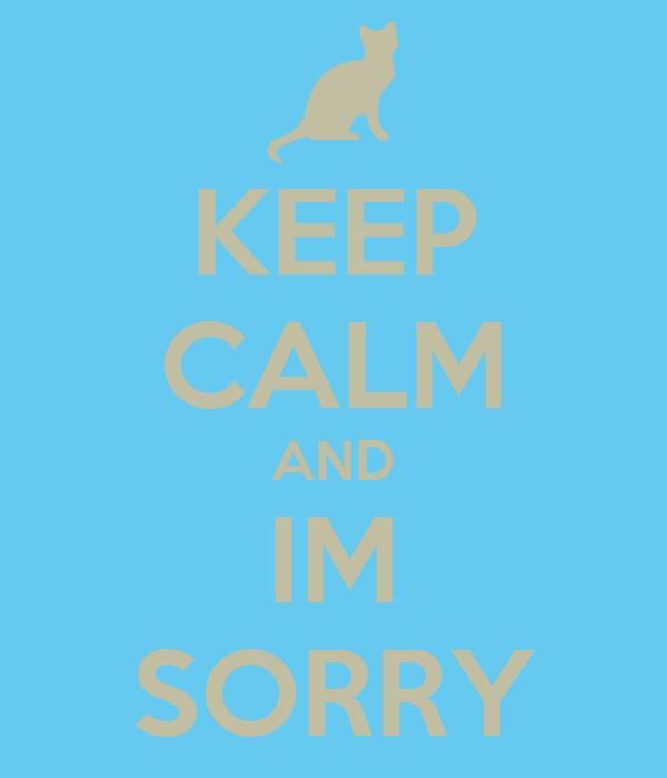 KEEP CALM AND IM SORRY