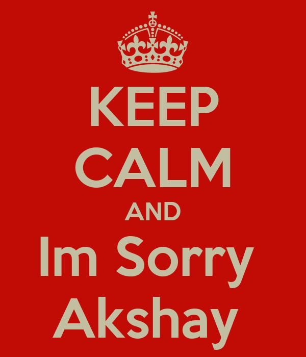KEEP CALM AND Im Sorry  Akshay