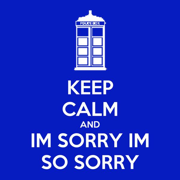 KEEP CALM AND IM SORRY IM SO SORRY