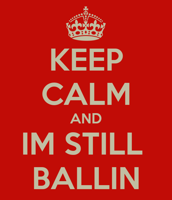 KEEP CALM AND IM STILL  BALLIN