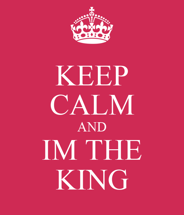 KEEP CALM AND IM THE KING
