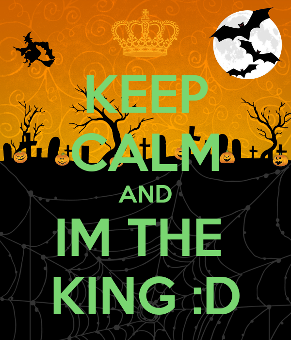 KEEP CALM AND IM THE  KING :D