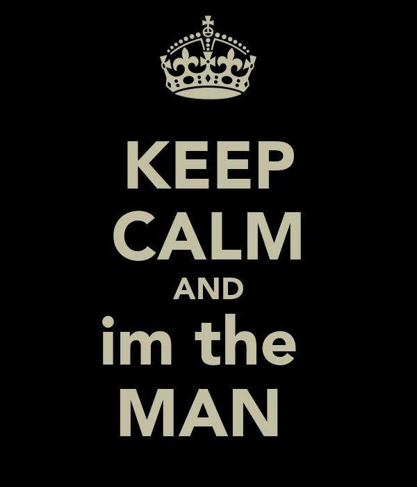 KEEP CALM AND im the  MAN