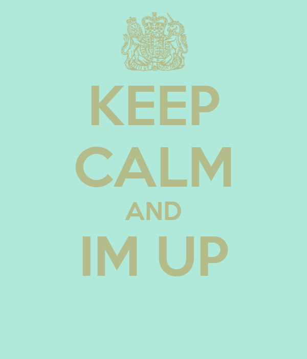 KEEP CALM AND IM UP