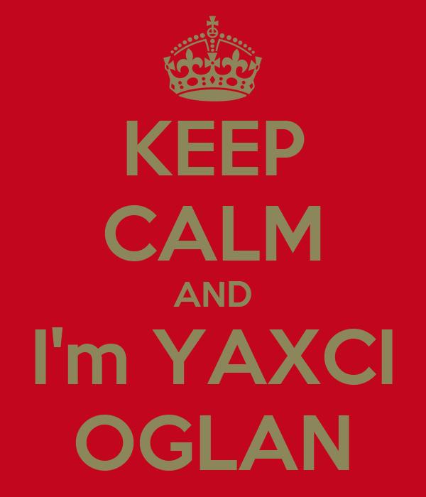 KEEP CALM AND I'm YAXCI OGLAN