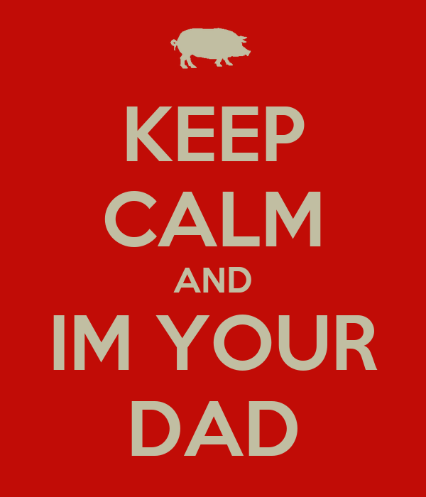KEEP CALM AND IM YOUR DAD