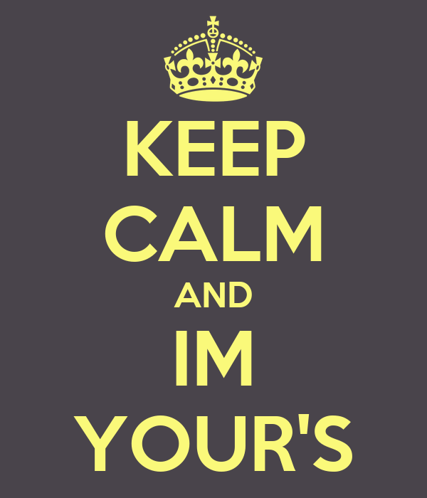 KEEP CALM AND IM YOUR'S