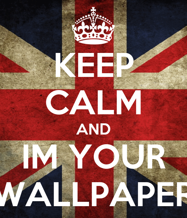KEEP CALM AND IM YOUR WALLPAPER