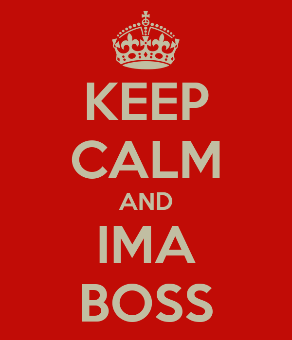 KEEP CALM AND IMA BOSS