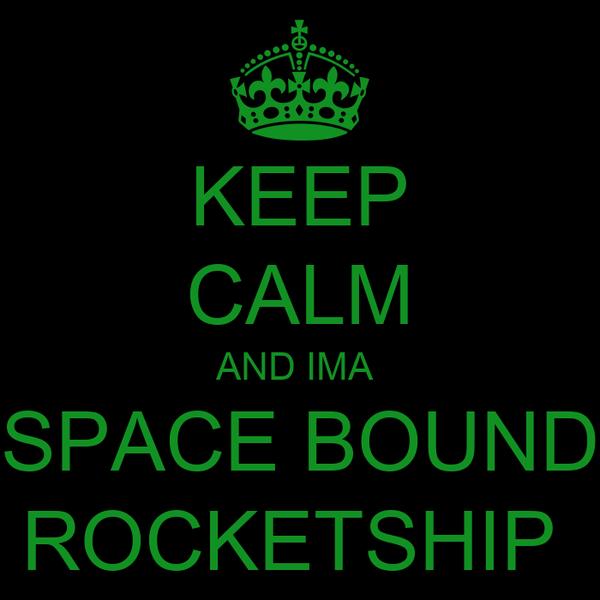 KEEP CALM AND IMA  SPACE BOUND ROCKETSHIP