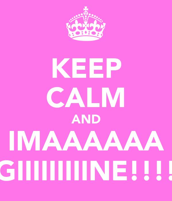 KEEP CALM AND IMAAAAAA GIIIIIIIIINE!!!!