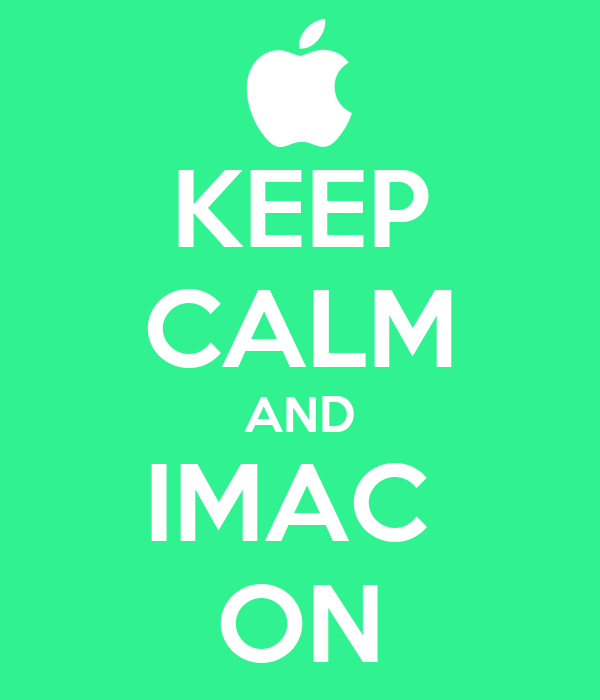 KEEP CALM AND IMAC  ON