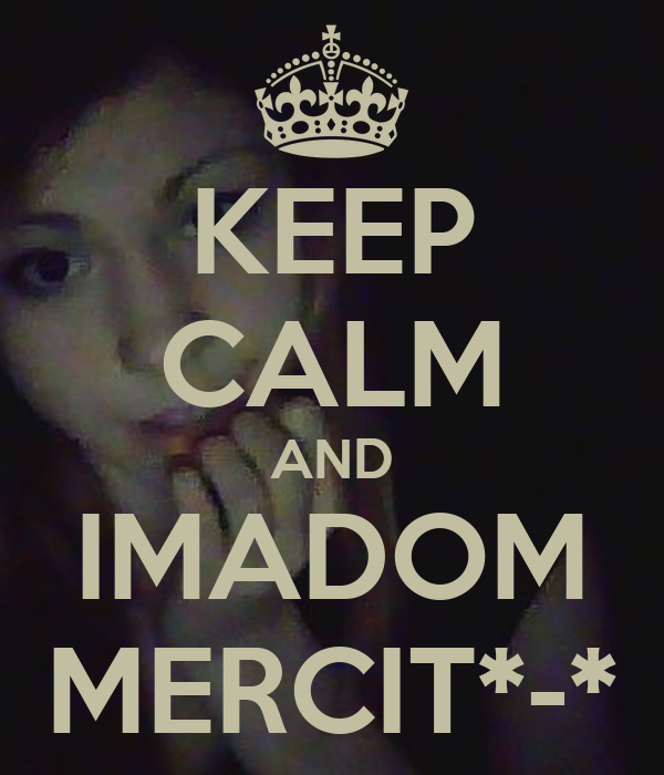 KEEP CALM AND IMADOM MERCIT*-*