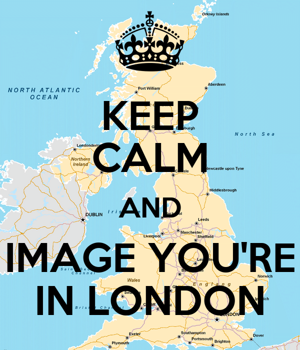 KEEP CALM AND IMAGE YOU'RE IN LONDON