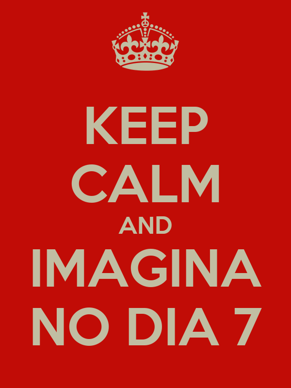 KEEP CALM AND IMAGINA NO DIA 7