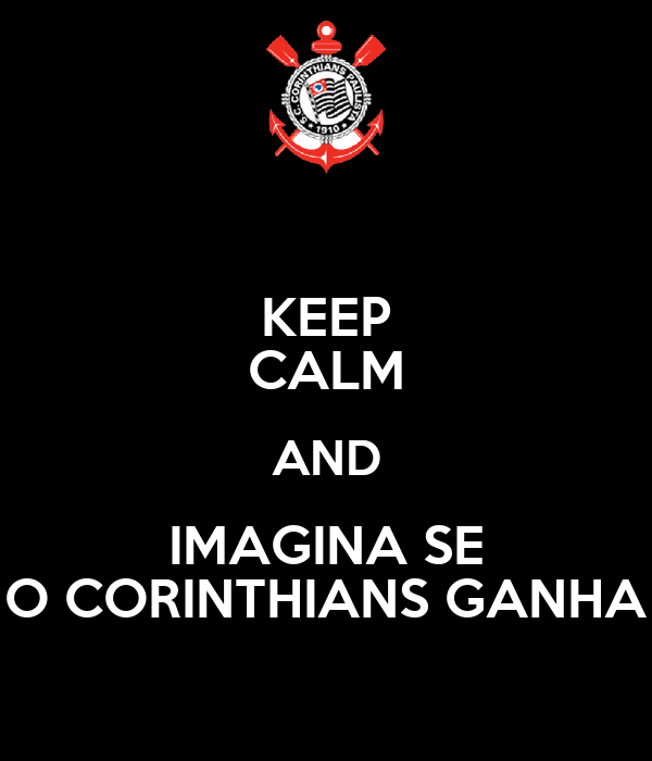 KEEP CALM AND IMAGINA SE O CORINTHIANS GANHA