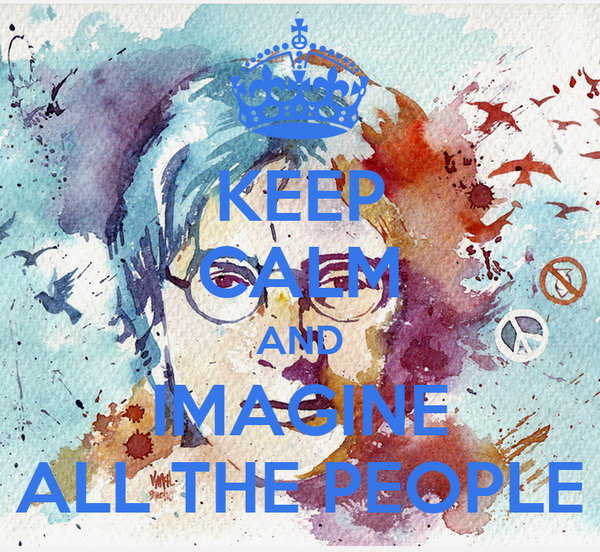 KEEP CALM AND IMAGINE ALL THE PEOPLE
