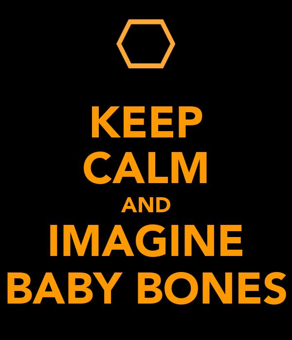 KEEP CALM AND IMAGINE BABY BONES