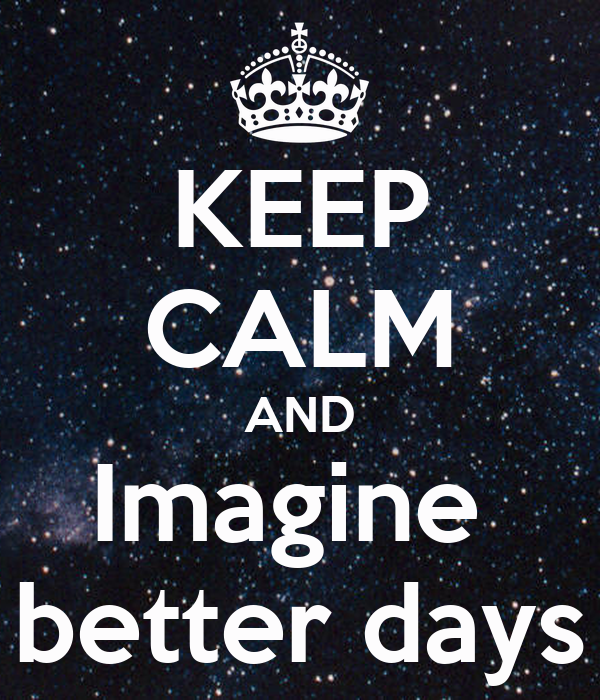 KEEP CALM AND Imagine  better days