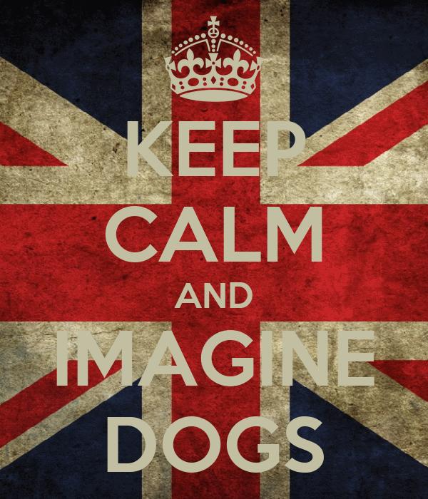 KEEP CALM AND IMAGINE DOGS