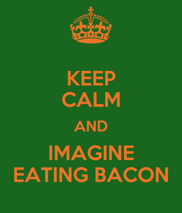 KEEP CALM AND IMAGINE EATING BACON