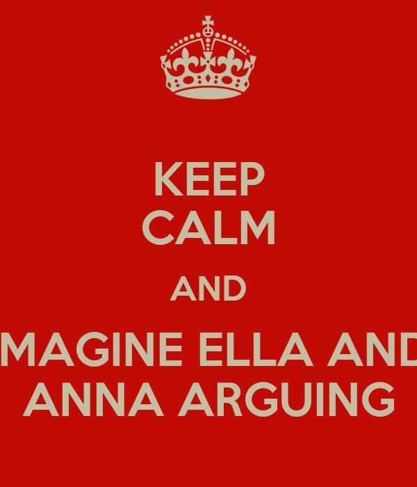 KEEP CALM AND IMAGINE ELLA AND ANNA ARGUING